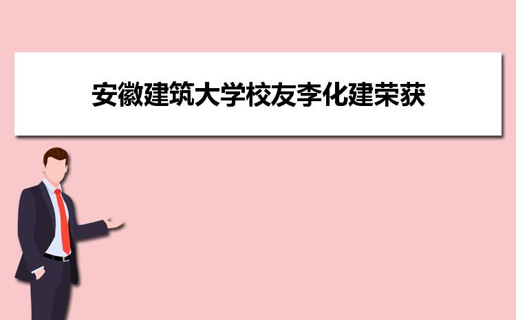 """安徽建筑大学校友李化建荣获第三届""""科学探索奖"""""""