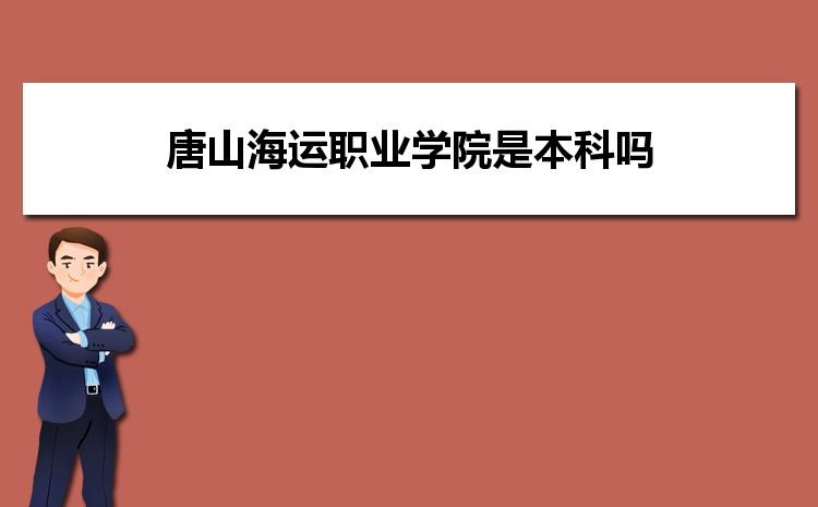 唐山海运职业学院是本科吗,2021年唐山海运职业学院是本科还是专科学校