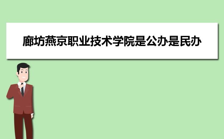 廊坊燕京职业技术学院是公办还是民办,2021年廊坊燕京职业技术学院怎么样