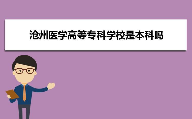 沧州医学高等专科学校是本科吗,2021年沧州医学高等专科学校是本科还是专科学校