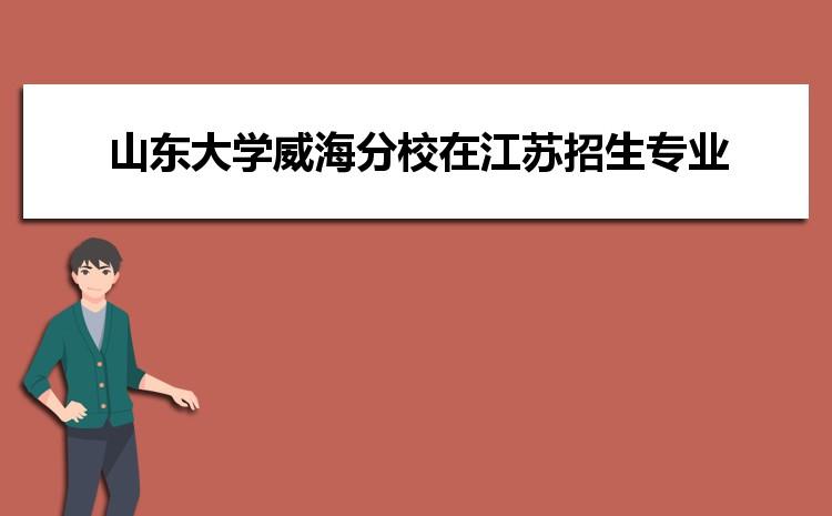 2021年山东大学威海分校在江苏招生专业及选科要求对照