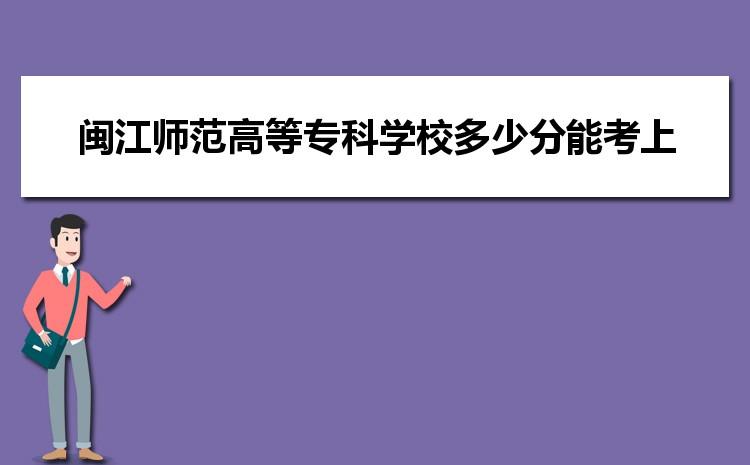 闽江师范高等专科学校2021年多少分能考上录取,历年最低分数线汇总表